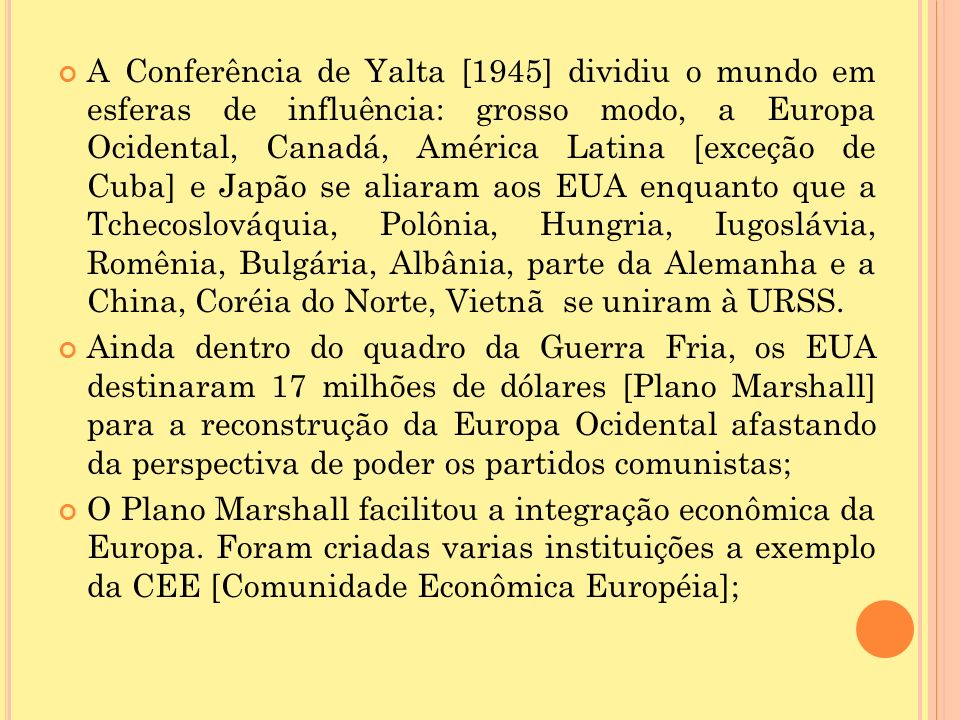 A Conferência de Yalta [1945] dividiu o mundo em esferas de influência: grosso modo, a Europa Ocidental, Canadá, América Latina [exceção de Cuba] e Japão se aliaram aos EUA enquanto que a Tchecoslováquia, Polônia, Hungria, Iugoslávia, Romênia, Bulgária, Albânia, parte da Alemanha e a China, Coréia do Norte, Vietnã se uniram à URSS.